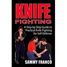 Knife Fighting : A Step-By-Step Guide to Practical Knife Fighting for Self-Defense