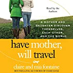 Have Mother, Will Travel: A Mother and Daughter Discover Themselves, Each Other, and the World | Claire Fontaine,Mia Fontaine