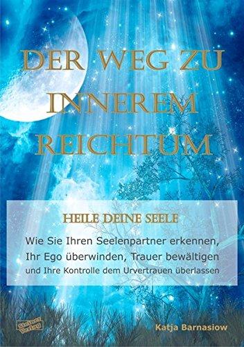 Der Weg zu Innerem Reichtum. Heile Deine Seele: Wie Sie Ihren Seelenpartner erkennen, Ihr Ego überwinden, Trauer bewältigen und Ihre Kontrolle dem Urvertrauen überlassen