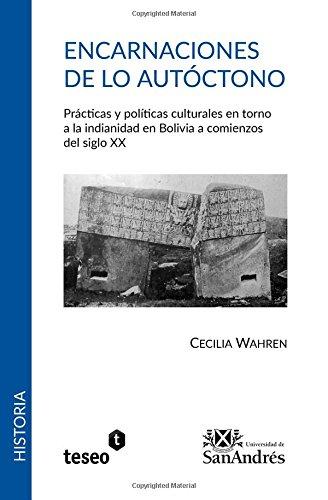 Encarnaciones de lo autóctono: Prácticas y políticas culturales en torno a la indianidad en Bolivia a comienzos del siglo XX (Spanish Edition)