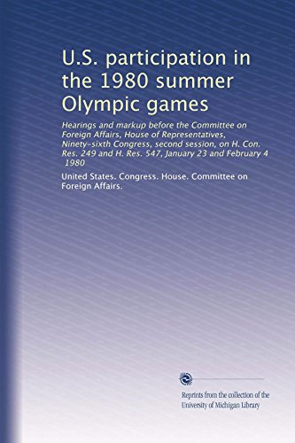 U.S. participation in the 1980 summer Olympic games: Hearings and markup before the Committee on Foreign Affairs, House of Representatives, ... H. Res. 547, January 23 and February 4, 1980