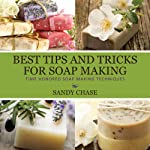 Best Tips and Tricks for Soap Making: Time Honored Soap Making Techniques | Sandy Chase