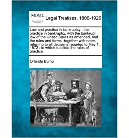 Law and Practice in Bankruptcy: The Practice in Bankruptcy, with the Bankrupt Law of the United States as Amended, and the Rules and Forms: Together with Notes Referring to All Decisions Reported to May 1, 1872: To Which Is Added the Rules of Practice- Common
