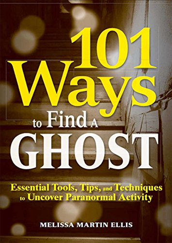 101 Ways to Find a Ghost: Essential Tools, Tips, and Techniques to Uncover Paranormal -