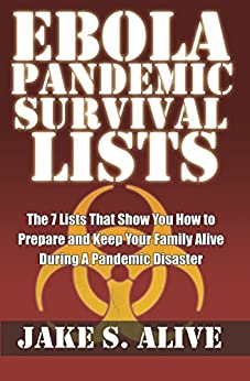 Ebola Pandemic Survival LISTS: The 7 Lists that Show You How to Prepare and Keep Your Family Alive During a Pandemic Disaster (The Survival Lists Series Book 1) by [Alive, Jake S.]
