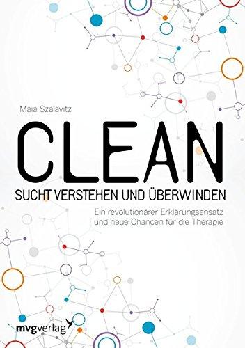 Clean - Sucht  verstehen und überwinden: Ein revolutionärer Erklärungsansatz und neue Chancen für die Therapie