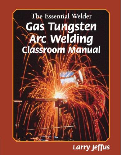 The Essential Welder: Gas Tungsten Arc Welding Classroom Manual