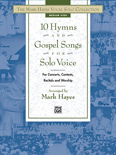 The Mark Hayes Vocal Solo Collection: 10 Hymns and Gospel Songs for Solo Voice: Medium High Voice (for Concerts, Contests, Recitals, and Worship)