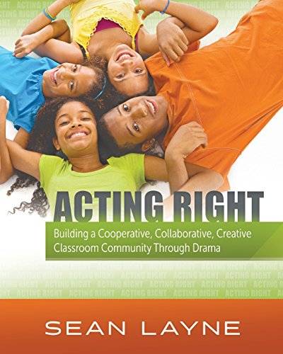 Acting Right: Building a Cooperative, Collaborative, Creative Classroom Community Through Drama (Acting Right;...