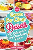 Green for Clean Desserts: 50 Delicious & Easy Clean Eating Recipes: (Clean Eating, Clean Eating Recipes, Clean Eating Cookbook, Cook Healthy for ... Desserts, Vegan Cookbook) (Volume 2)