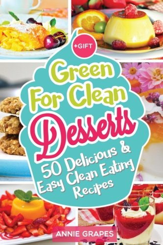 Green for Clean Desserts: 50 Delicious amp Easy Clean Eating Recipes: Clean Eating Clean Eating Recipes Clean Eating Cookbook Cook Healthy for  Desserts Vegan Cookbook Volume 2