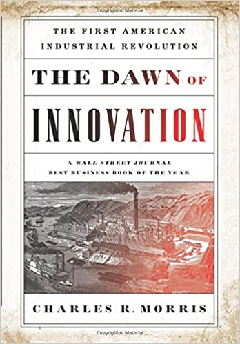 The dawn of innovation the first american industrial revolution the dawn of innovation the first american industrial revolution charles r morris 9781610393577 amazon books fandeluxe Gallery