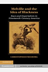 Melville and the Idea of Blackness: Race and Imperialism in Nineteenth Century America (Cambridge Studies in American Literature and Culture Book 164) Kindle Edition