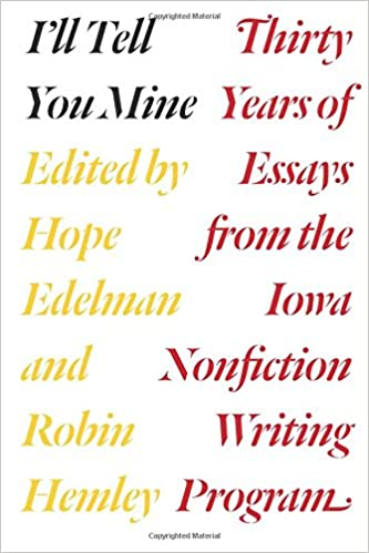 i ll tell you mine thirty years of essays from the iowa  i ll tell you mine thirty years of essays from the iowa nonfiction writing program hope edelman robin hemley robert atwan 9780226306476 amazon com