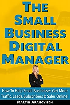 The Small Business Digital Manager: How To Help Small Businesses Get More Traffic, Leads, Subscribers & Sales Online (English Edition) de [Aranovitch, Martin]