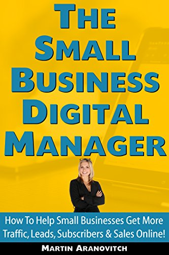 The Small Business Digital Manager: How To Help Small Businesses Get More Traffic, Leads, Subscribers & Sales Online