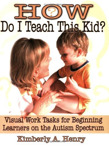 By Kimberly A Henry M.D. - How Do I Teach This Kid?: Visual Work Tasks for Beginning Learners on the Autism Spectrum