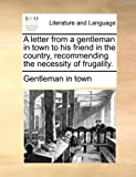 A Letter from a Gentleman in Town to His Friend in the Country, Recommending the Necessity of Frugality, Gentleman In Town, 1170674879