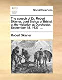 The Speech of Dr Robert Skinner, Lord Bishop of Bristol, at the Visitation at Dorchester, September 18 1637, Robert Skinner, 1170769500