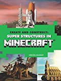 Create and Construct: Super Structures in MINECRAFT (Create & Construct)