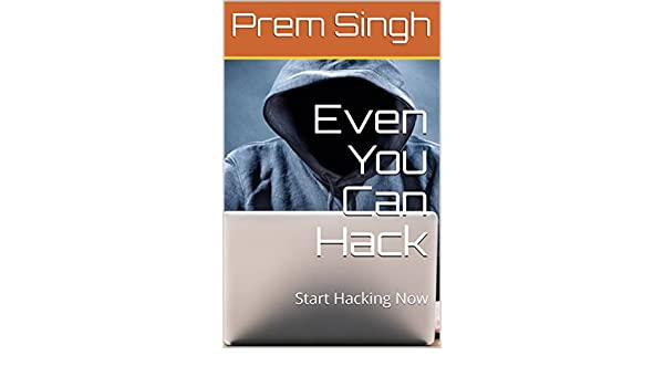 Amazon com: Even You Can Hack: Start Hacking Now eBook: Prem