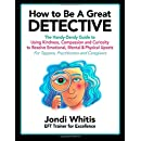 How to Be A Great Detective: The Handy-Dandy Guide to Using Kindness, Compassion and Curiosity to Resolve Emotional, Mental & Physical Upsets - For Tappers, Practitioners and Caregivers