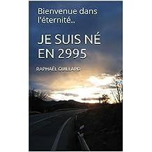 JE SUIS NÉ EN 2995: Bienvenue dans l'éternité.. (French Edition)