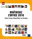 Maîtrisez l'Office 2010 - Word, Excel, PowerPoint et Outlook