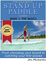 The Ultimate Stand Up Paddle Guide - Book 1: The