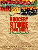 The Grocery Store Tour Guide & Nutritional Workbook: How to Navigate Through the Aisles of Any Supermarket like a Pro and Make the Healthiest Choices for You and Your Family