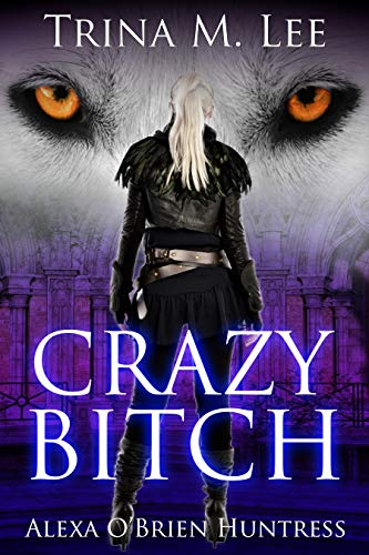 Crazy Bitch: A Reverse Harem Urban Fantasy (Alexa O'Brien Huntress Book 10)