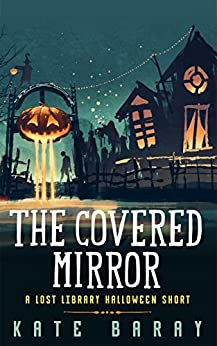 The Covered Mirror: A Lost Library Halloween Short by [Baray, Kate]