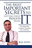 The Most Important Secrets To Getting Great Results from IT: Everything Your Computer Consultant Never Told You (Volume 1)