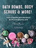 Bath Bombs, Body Scrubs & More!: Over 50 Natural Bath and Beauty Recipes for Gorgeous Skin