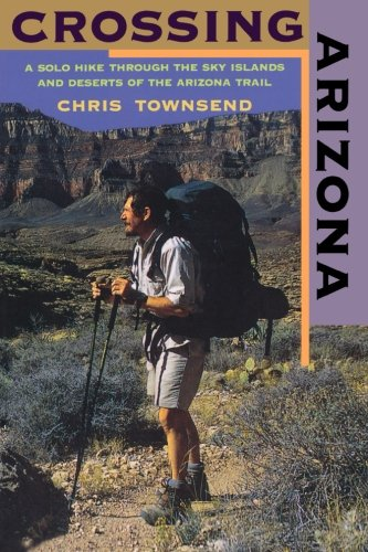 Crossing Arizona: A Solo Hike Through the Sky Islands and Deserts of the Arizona Trail (Best Us Trips For Solo Travelers)