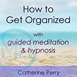 How to Get Organized with Guided Meditation and Hypnosis | Catherine Perry,Joel Thielke