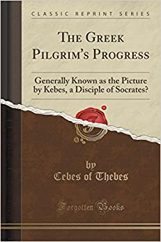 Book The Greek Pilgrim's Progress: Generally Known as the Picture by Kebes, a Disciple of Socrates? (Classic Reprint)