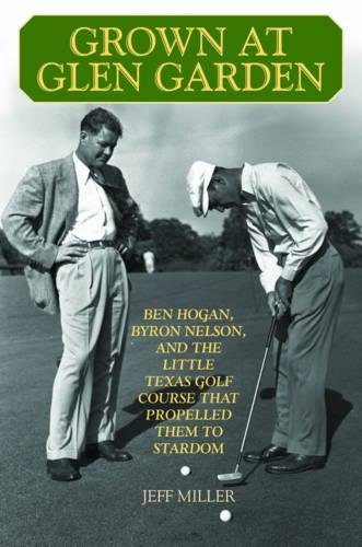 Read Online Grown at Glen Garden: Ben Hogan, Byron Nelson, and the Little Texas Golf Course that Propelled Them to Stardom PDF