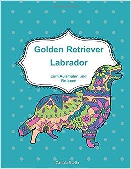 Golden Retriever Und Labrador Zum Ausmalen Und Relaxen Malbuch