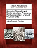 Records of the Colony of Rhode Island and Providence Plantations in New England. Volume 9 Of 10, John Russell Bartlett, 127584233X