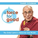 A Force for Good: The Dalai Lama's Vision for Our World Audiobook by Daniel Goleman Narrated by Daniel Goleman