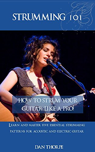 (Strumming 101: How To Strum Your Guitar Like A Pro!: Learn and Master Five Essential Strumming Patterns for Acoustic and Electric)