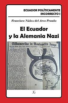 El Ecuador y la Alemania Nazi (Ecuador Políticamente Incorrecto nº 1) (Spanish Edition) by [Núñez del Arco, Francisco]