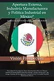 Apertura Externa, Industria Manufacturera y Política Industrial en México*, Mario Alejandro Arellano Morales, 1463361912