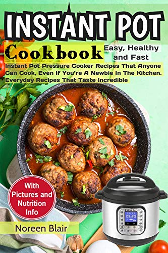 Instant Pot Cookbook: Easy, Healthy and Fast Instant Pot Pressure Cooker Recipes That Anyone Can Cook, Even If You're A Newbie In The Kitchen. Everyday Recipes That Taste Incredible by Noreen Blair