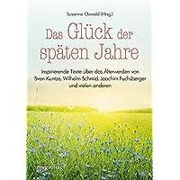 Das Glück der späten Jahre: Inspirierende Texte über das Älterwerden von Sven Kuntze, Wilhelm Schmid, Joachim Fuchsberger und vielen anderen mehr