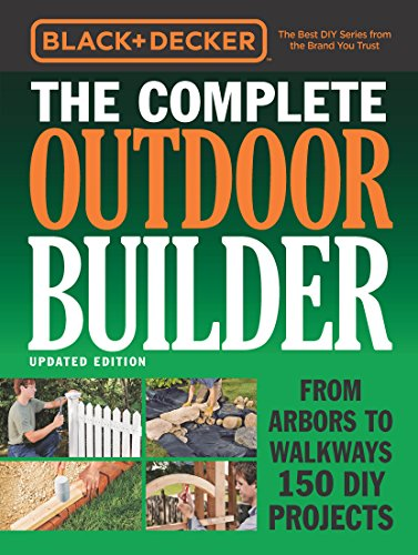Black & Decker The Complete Outdoor Builder - Updated Edition:From Arbors to Walkways 150 DIY Projects (Black & Decker Complete Guide)