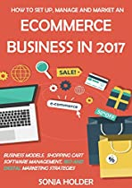 How to Set Up, Manage and Market an eCommerce Business in 2017: Business Models, Shopping Cart Software Management, SEO and Digital Marketing Strategies