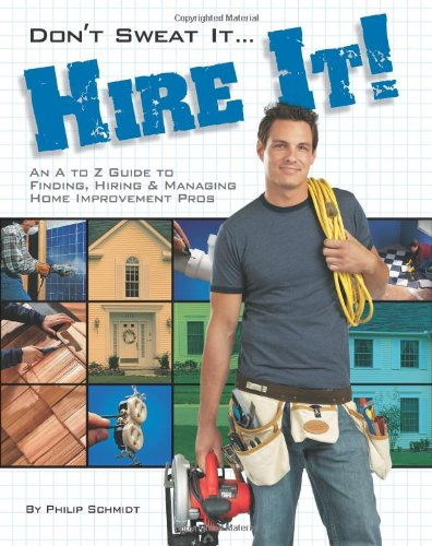 Don't Sweat it... Hire It!: An A to Z Guide to Finding, Hiring & Managing Home Improvement Pros
