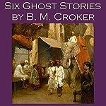 Six Ghost Stories by B. M. Croker | B. M. Croker